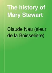 The History of Mary Stewart: From the Murder of Riccio Until Her Flight Into England