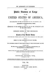 The Public Statutes at Large of the United States of America from the Organization of the Government in 1780, to March 3, 1845: Arranged in Chronological Order. With References to the Matter of Each Act and to the Subsequent Acts on the Same Subject, and Copious Notes of the Decisions of the Courts of the United States Construing Those Acts, and Upon the Subjects of the Laws ..