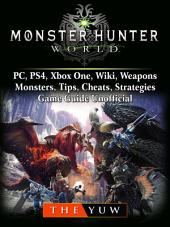 Monster Hunter World, PC, PS4, Xbox One, Wiki, Weapons, Monsters, Tips, Cheats, Strategies, Game Guide Unofficial: Beat your Opponents & the Game!