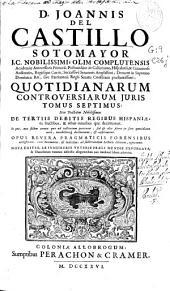 D. Joannis del Castillo Sotomayor, J.C. nobilissimi ... Quotidianarum controversiarum juris tomus septimus sive Tractaus nobilissimus de tertiis debitis regibus Hispaniae, ex fructibus, & rebus omnibus quae decimantur ...