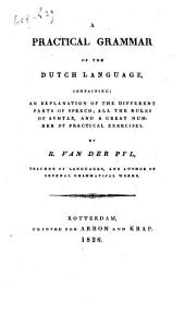 A Practical Grammar of the Dutch Language: Containing an Explanation of the Different Parts of Speech, All the Rules of Syntax and a Great Number of Practical Exercises
