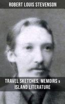 ROBERT LOUIS STEVENSON: Travel Sketches, Memoirs & Island Literature