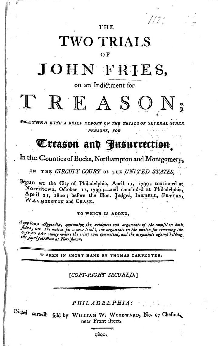 The Two Trials of J. F., on an Indictment for Treason; Together with a Brief Report of the Trials of Several Other Persons, for Treason and Insurrection, in the ... Circuit Court of the United States, ... at Philadelphia, ... Taken in Short Hand by T. Carpenter