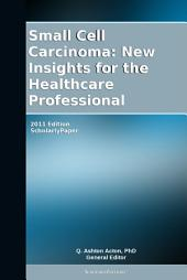 Small Cell Carcinoma: New Insights for the Healthcare Professional: 2011 Edition: ScholarlyPaper