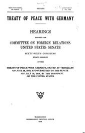 Treaty of Peace with Germany: Hearings Before the Committee on Foreign Relations, United States Senate, Sixty-sixth Congress, First Session on the Treaty of Peace with Germany, Signed at Versailles on June 28, 1919, and Submitted to the Senate on July 10, 1919