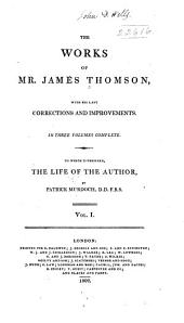 The Works of Mr. James Thomson: With His Last Corrections and Improvements ... To which is Prefixed, the Life of the Author, Volume 1