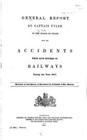 General Report ... to the Board of Trade Upon the Accidents which Have Occurred on the Railways During the Year ...