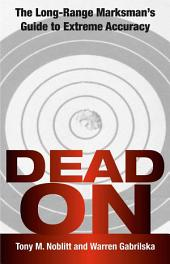Dead On: The Long-Range Marksman`s Guide To Extreme Accuracy