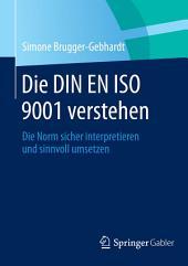 Die DIN EN ISO 9001 verstehen: Die Norm sicher interpretieren und sinnvoll umsetzen