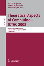 Theoretical Aspects of Computing - ICTAC 2008: 5th International Colloquium, Istanbul, Turkey, September 1-3, 2008, Proceedings