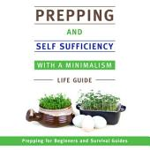 Prepping and Self Sufficiency With A Minimalism Life Guide: Prepping for Beginners and Survival Guides
