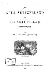 The Alps, Switzerland and the North of Italy: With Numerous Engravings