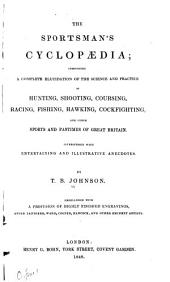 The sportsman's cyclopaedia: comprising a complete elucidation of the science and practice of hunting, shooting, coursing, racing, fishing, hawking, cockfighting, and other sports and pastimes of Great Britain, interspersed with entertaining and illustrative anecdotes