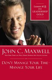 Don't Manage Your Time-Manage Your Life: Lesson 13 from Leadership Gold