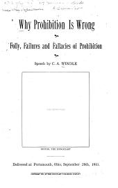 Why Prohibition is Wrong: Folly,failures and Fallacies of Prohibition;speech Delivered at Portsmouth,Ohio,September 28th,1911