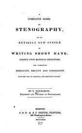 A Complete Guide to Stenography; Or, An Entirely New System of Writing Shorthand ...
