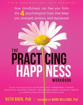 The Practicing Happiness Workbook: How Mindfulness Can Free You from the Four Psychological Traps That Keep You Stressed, Anxious, and Depressed