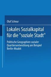 """Lokales Sozialkapital für die """"soziale Stadt"""": Politische Geographien sozialer Quartiersentwicklung am Beispiel Berlin-Moabit"""