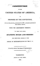 Constitution of the United States of America: As Proposed by the Convention Held at Philadelphia, September 17, 1787, and Since Ratified by the Several States : with the Amendments Thereto : to which are Added, Standing Rules and Orders for Conducting Business in the House of Representatives of the United States