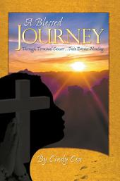 A Blessed Journey: Through Terminal Cancer ... Into Divine Healing