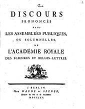 Discours prononcés dans les assemblées publiques, ou solemnelles, de l'Académie Royale des Sciences et Belles-Lettres