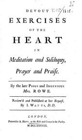 Devout exercises of the heart in meditation and soliloquy, prayer and praise. By the late ... Mrs. Rowe. Review'd and published at her request, by I. Watts: Part 4