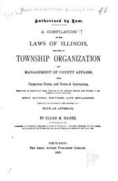 A Compilation of the Laws of Illinois, Relating to Township Organization and Management of County Affairs: With Numerous Forms, and Notes of Instruction, Supported by Adjudicated Cases, Opinions of the Attorney General, and Rulings of the Auditor of Public Accounts : Embracing the Laws Down To, and Including, 1883 : with an Appendix