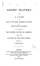 Negro Slavery, Or, a View of Some of the More Prominent Features of that State of Society: As it Exists in the United States of America and in the Colonies of the West Indies, Especially in Jamaica