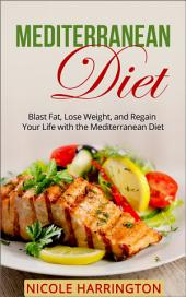 Mediterranean Diet: Blast Fat, Lose Weight, and Regain Your Life with the Mediterranean Diet