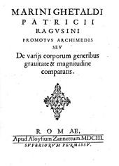 Marini Ghetaldi patricii Ragusini Promotus Archimedis seu de varijs corporum generibus grauitate & magnitudine comparatis