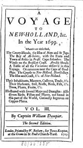 A Voyage to New-Holland, &c. in the Year 1699: Wherein are Described, the Canary-Islands, the Isles of Mayo and St Jago, the Bay of All-Saints with the Forts and Town of Bahia in Brasil ... The Course to New-Holland, Shark's Bay, the Isles and Coast, &c. of New-Holland. Their Inhabitants, Manners, Customs ... Also Divers Birds, Fishes and Plants, Not Found in this Part of the World, Curiously Ingraven on Copper-plates