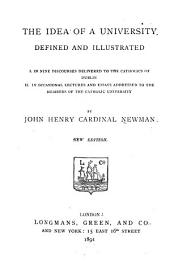 The Idea of a University Defined and Illustrated: I. In Nine Discourses Delivered to the Catholics of Dublin; II. In Occasional Lectures and Essays Addressed to the Members of the Catholic University