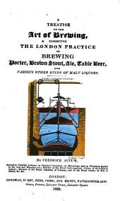 A Treatise on the Art of Brewing: Exhibiting the London Practice of Brewing Porter, Brown Stout, Ale, Table Beer, and Various Other Kinds of Malt Liquors : with Copper Plates