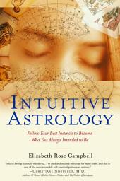 Intuitive Astrology: Follow Your Best Instincts to Become Who You Always Intended to Be
