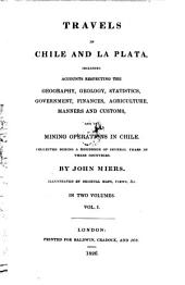 Travels in Chile and La Plata, Including Accounts Respecting the Geography, Geology, Statistics ... and the Mining Operations in Chile ... Illustrated by Original Maps, Views &c: Volume 1