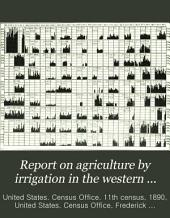 Report on Agriculture by Irrigation in the Western Part of the United States at the Eleventh Census: 1890