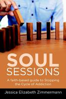 Soul Sessions  A faith based guide to Stopping the Cycle of Addiction PDF