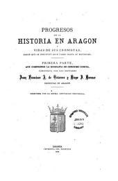 Progresos de la historia en Aragon y vidas de sus cronistas: desde que se instituyó este cargo hasta su extinción. Primera parte que comprende la biografía este de Gerónimo Zurita, Volumen 1