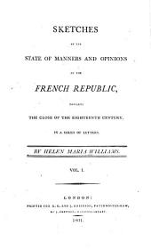 Sketches of the State of Manners and Opinions in the French Republic: Towards the Close of the Eighteenth Century. In a Series of Letters, Volume 1