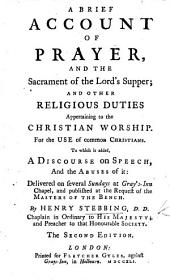 A Brief Account of Prayer and the Sacrament, the Lord's Supper; and other religious duties appertaining to the Christian worship ... To which is added a discourse on Matt. xii. 37 on Speech and the Abuses of it: delivered ... at Gray's Inn Chapel, etc