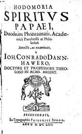 Hodomoria Spiritus Papaei: duodecim phantasmatis, academica parrhesia ac philalethea detecti ac examinati. Phantasma I - VI, Volume 1