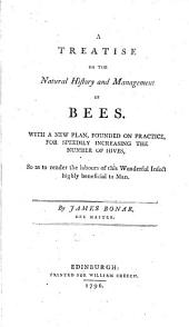 A treatise on the natural history and management of bees: with a new plan, founded on practice, for speedily increasing the number of hives so as to render the labours of this wonderful insect highly beneficial to man
