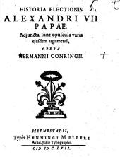 Historia electionis Alexandri VII. Papae: Adj. sunt varia ejusdem opuscula