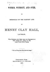 Within  Without  and Over  Or  Memorials of the Earnest Life of Henry Clay Hall  Layman PDF