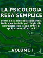 La psicologia resa semplice - vol 1 - storia della psicologia scientifica. dalla nascita della psicologia alla neuropsicologia e agli ambiti di applicazione più attuali.