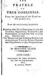 The Travels of True Godliness: From the Beginning of the World to this Present Day. In an Apt and Pleasing Allegory. Shewing what True Godliness Is, Also the Troubles, Oppositions, Reproaches, and Persecutions, He Hath Met with in Every Age. Together with the Danger and Sad Declining State He is in at this Present Time, by Errors, Heresies and Ungodliness, Or Open Prophaneness
