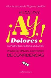 ¡Ay Dolores!: Es preferible reír que quejarse. Pequeño manual ilustrado de confidencias