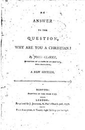 An Answer to the Question, why are You a Christian?: By John Clarke, ...