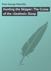 Hunting the Skipper: The Cruise of the «Seafowl» Sloop