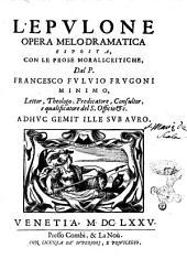 L'Epulone opera melo-dramatica esposta, con le prose morali-critiche, dal P. Francesco Fuluio Frugoni minimo, ..